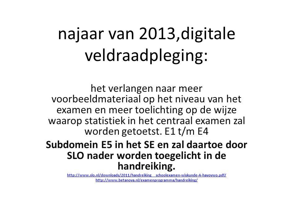 najaar van 2013,digitale veldraadpleging: het verlangen naar meer voorbeeldmateriaal op het niveau van het examen en meer toelichting op de wijze waarop statistiek in het centraal examen zal worden getoetst.