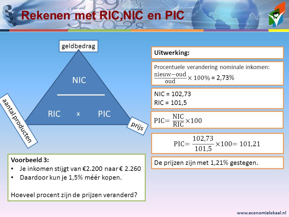 www.economielokaal.nl geldbedrag Rekenen met RIC,NIC en PIC RIC NIC PIC x prijs aantal producten Voorbeeld 3: Je inkomen stijgt van €2.200 naar € 2.26