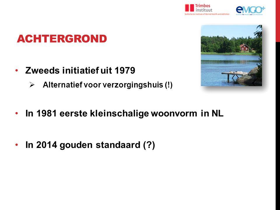 ACHTERGROND Zweeds initiatief uit 1979  Alternatief voor verzorgingshuis (!) In 1981 eerste kleinschalige woonvorm in NL In 2014 gouden standaard (?)