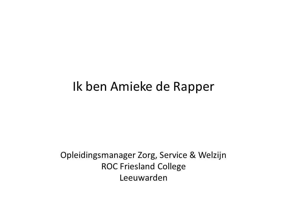 Ik ben Amieke de Rapper Opleidingsmanager Zorg, Service & Welzijn ROC Friesland College Leeuwarden
