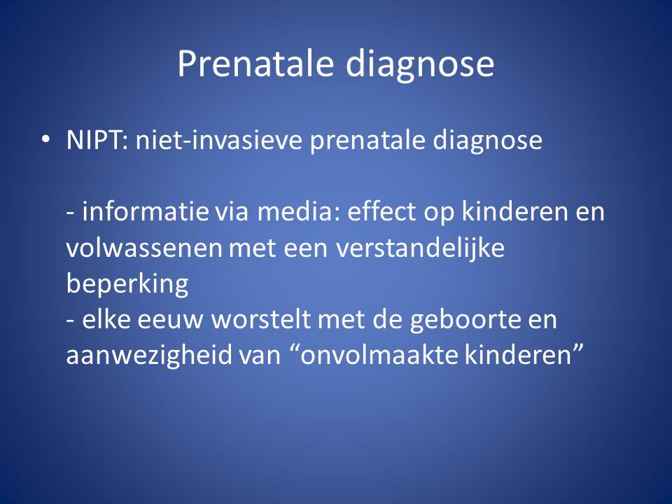 Prenatale diagnose NIPT: niet-invasieve prenatale diagnose - informatie via media: effect op kinderen en volwassenen met een verstandelijke beperking - elke eeuw worstelt met de geboorte en aanwezigheid van onvolmaakte kinderen