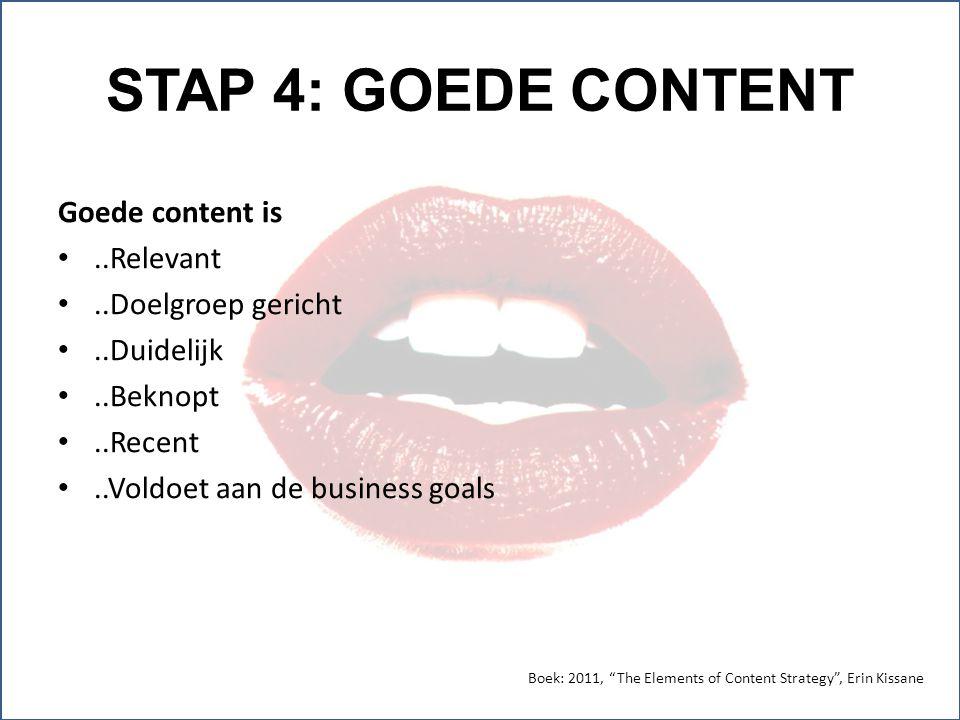 STAP 4: GOEDE CONTENT Goede content is..Relevant..Doelgroep gericht..Duidelijk..Beknopt..Recent..Voldoet aan de business goals Boek: 2011, The Elements of Content Strategy , Erin Kissane