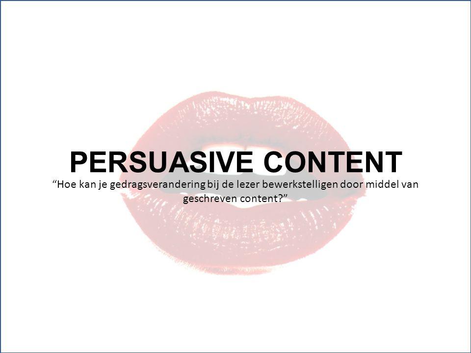 """PERSUASIVE CONTENT """"Hoe kan je gedragsverandering bij de lezer bewerkstelligen door middel van geschreven content?"""""""