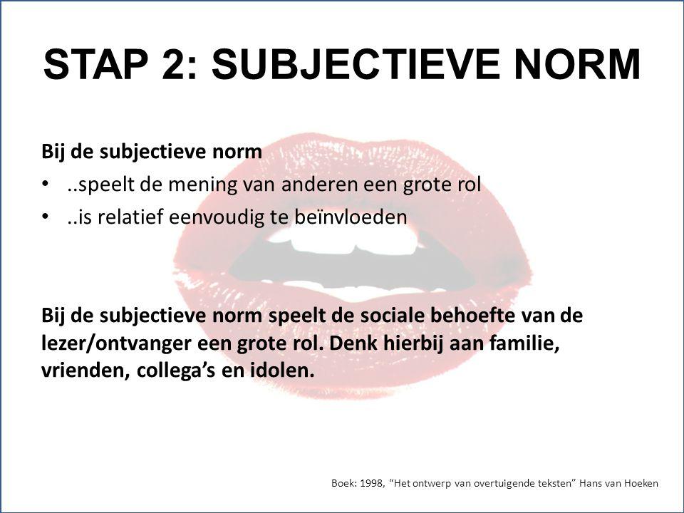 STAP 2: SUBJECTIEVE NORM Bij de subjectieve norm..speelt de mening van anderen een grote rol..is relatief eenvoudig te beïnvloeden Bij de subjectieve norm speelt de sociale behoefte van de lezer/ontvanger een grote rol.