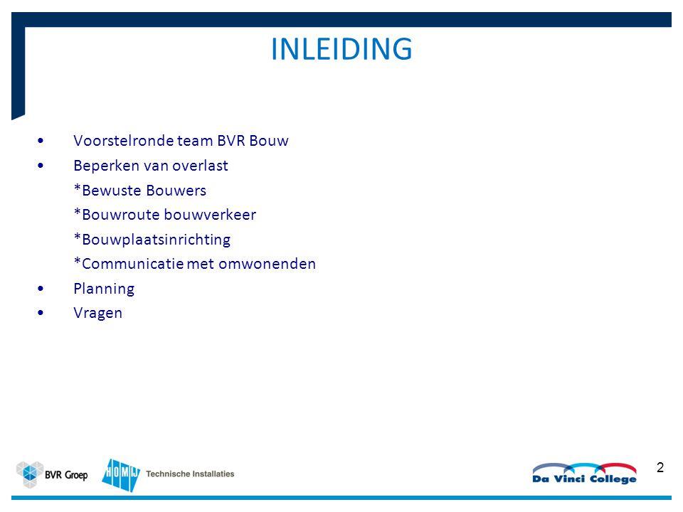 INLEIDING Voorstelronde team BVR Bouw Beperken van overlast *Bewuste Bouwers *Bouwroute bouwverkeer *Bouwplaatsinrichting *Communicatie met omwonenden