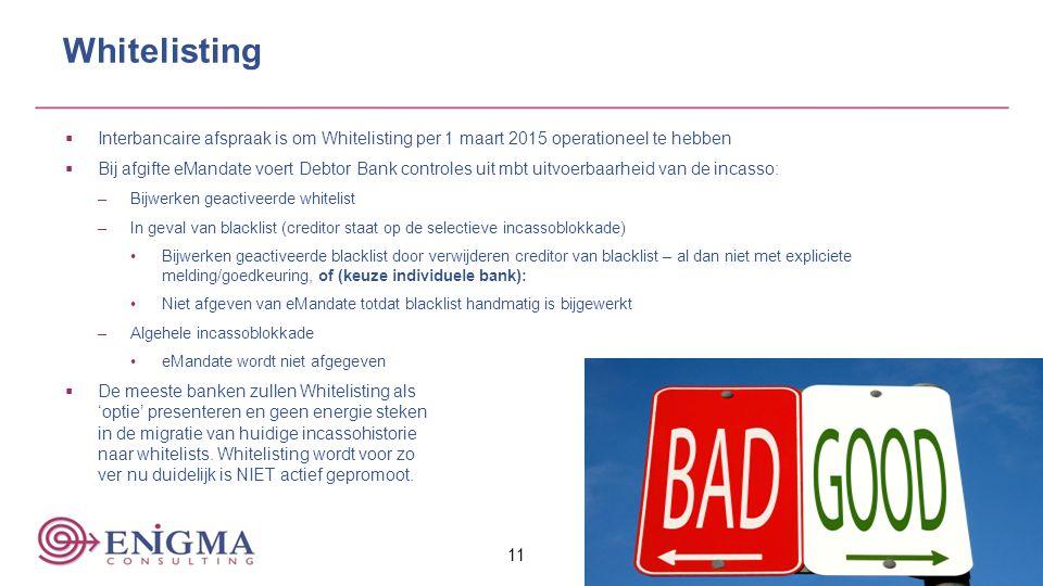 11 Whitelisting  Interbancaire afspraak is om Whitelisting per 1 maart 2015 operationeel te hebben  Bij afgifte eMandate voert Debtor Bank controles