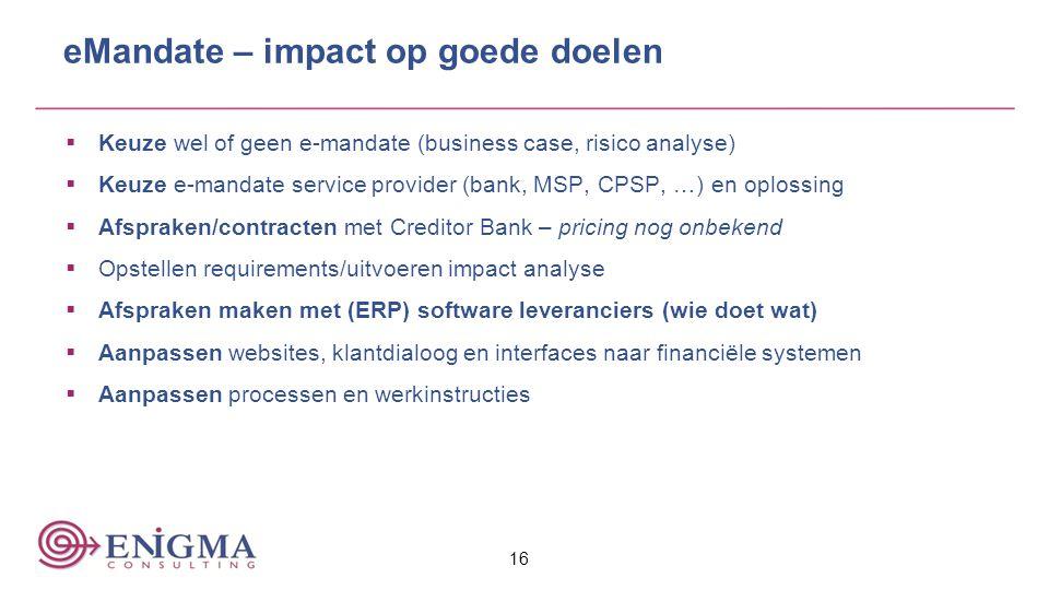 16 eMandate – impact op goede doelen  Keuze wel of geen e-mandate (business case, risico analyse)  Keuze e-mandate service provider (bank, MSP, CPSP