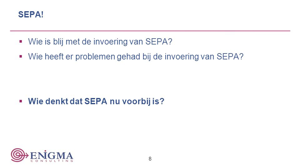 SEPA!  Wie is blij met de invoering van SEPA?  Wie heeft er problemen gehad bij de invoering van SEPA?  Wie denkt dat SEPA nu voorbij is? 8