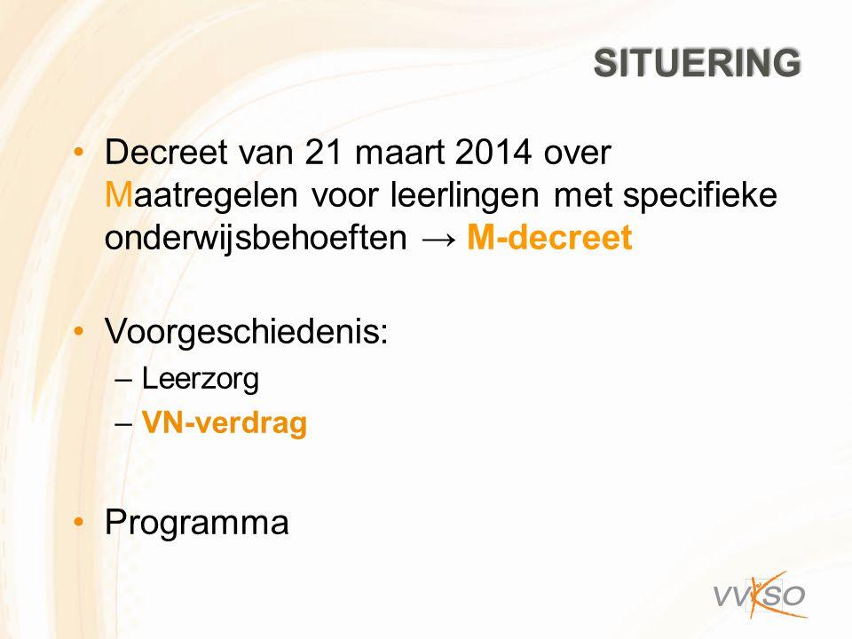SITUERING Decreet van 21 maart 2014 over Maatregelen voor leerlingen met specifieke onderwijsbehoeften → M-decreet Voorgeschiedenis: –Leerzorg –VN-ver