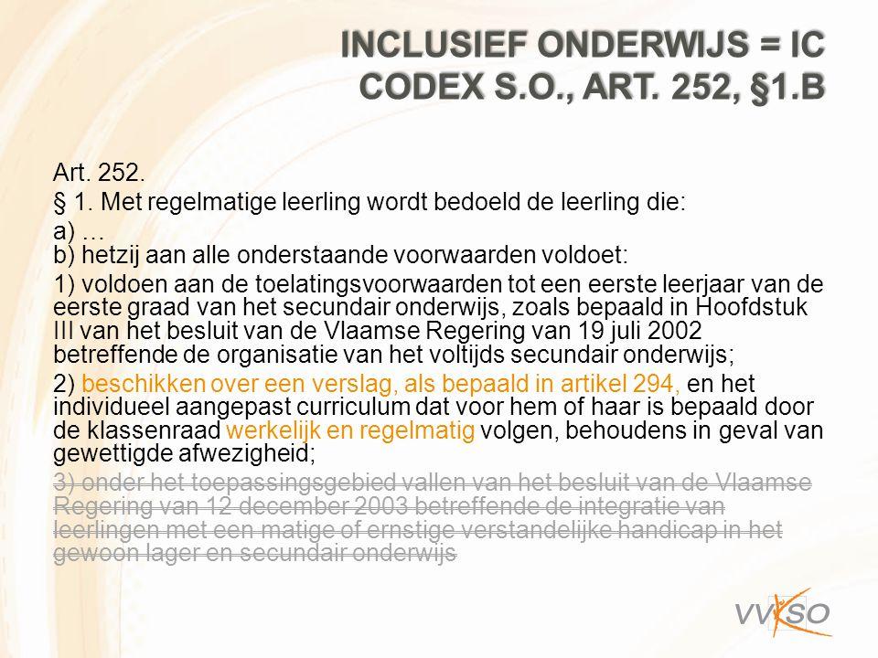 INCLUSIEF ONDERWIJS = IC CODEX S.O., ART. 252, §1.B Art. 252. § 1. Met regelmatige leerling wordt bedoeld de leerling die: a) … b) hetzij aan alle ond