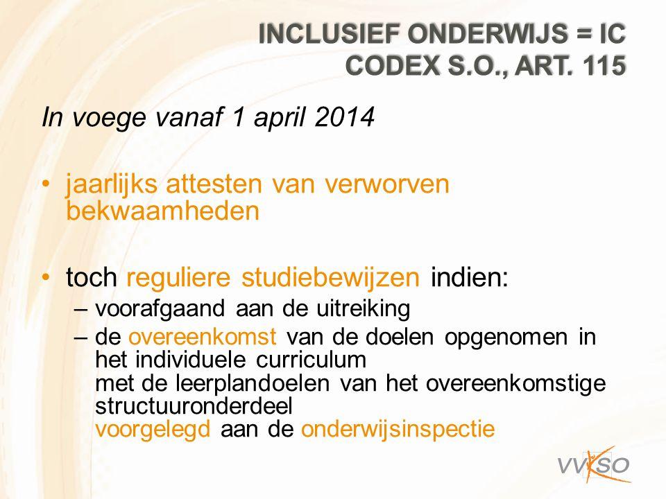 INCLUSIEF ONDERWIJS = IC CODEX S.O., ART. 115 In voege vanaf 1 april 2014 jaarlijks attesten van verworven bekwaamheden toch reguliere studiebewijzen