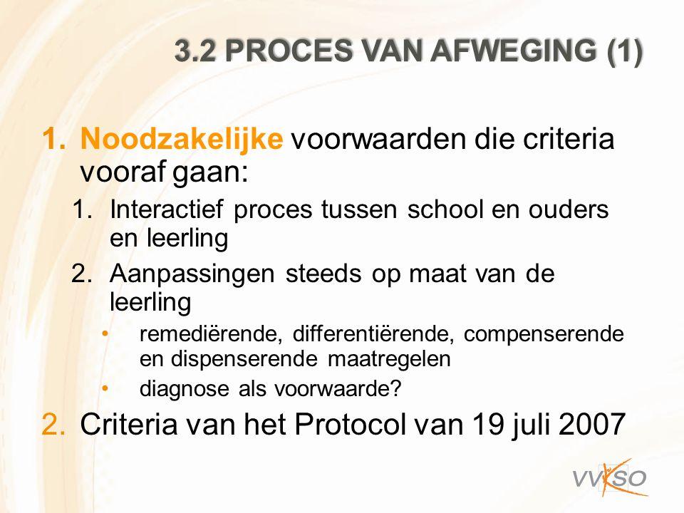 3.2 PROCES VAN AFWEGING (1) 1.Noodzakelijke voorwaarden die criteria vooraf gaan: 1.Interactief proces tussen school en ouders en leerling 2.Aanpassin
