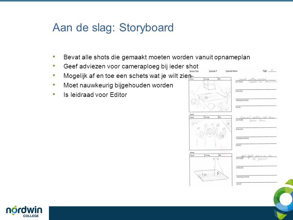 Aan de slag: Storyboard Bevat alle shots die gemaakt moeten worden vanuit opnameplan Geef adviezen voor cameraploeg bij ieder shot Mogelijk af en toe