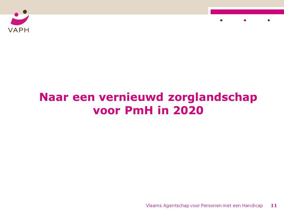 Naar een vernieuwd zorglandschap voor PmH in 2020 Vlaams Agentschap voor Personen met een Handicap11