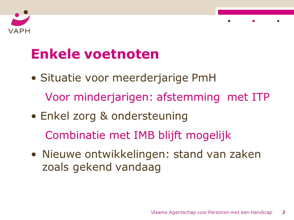 Enkele voetnoten Situatie voor meerderjarige PmH Voor minderjarigen: afstemming met ITP Enkel zorg & ondersteuning Combinatie met IMB blijft mogelijk