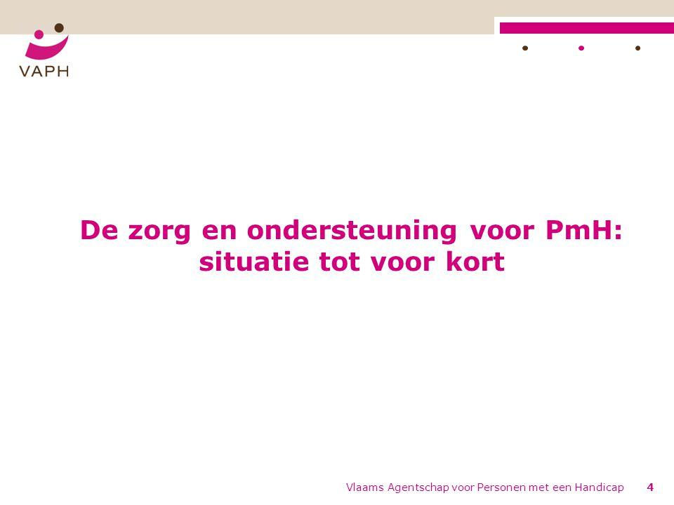 De zorg en ondersteuning voor PmH: situatie tot voor kort Vlaams Agentschap voor Personen met een Handicap4