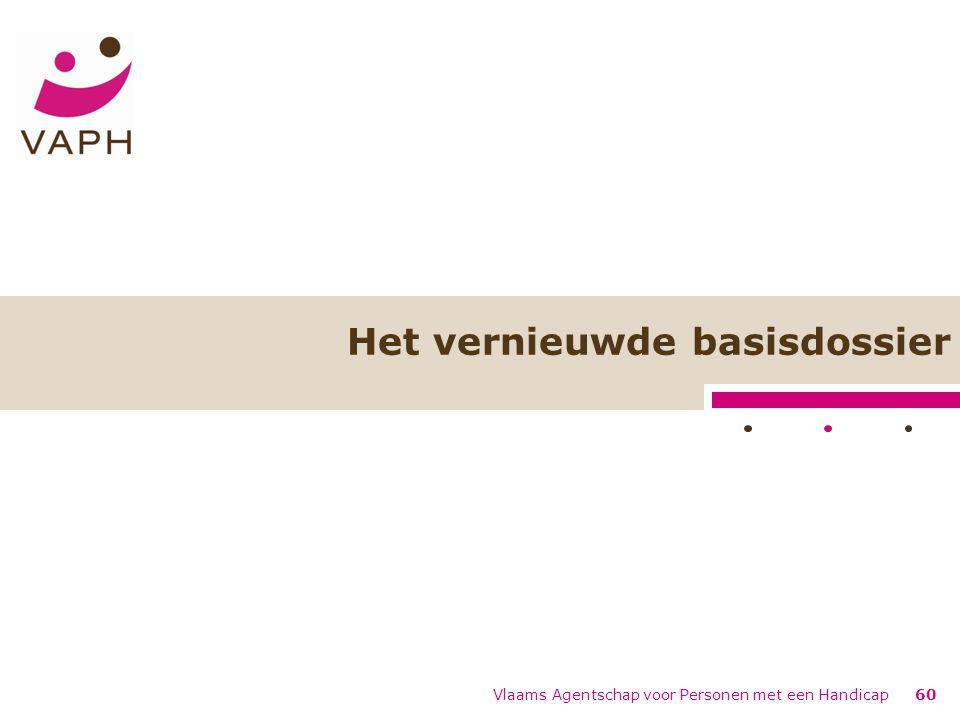 Vlaams Agentschap voor Personen met een Handicap60 Het vernieuwde basisdossier