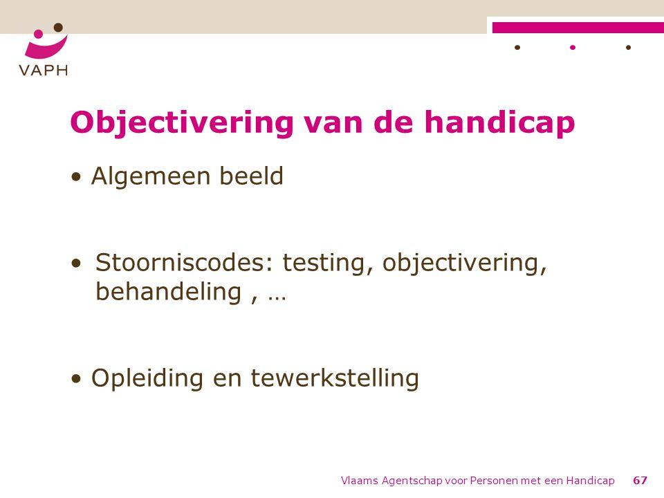 Objectivering van de handicap Algemeen beeld Stoorniscodes: testing, objectivering, behandeling, … Opleiding en tewerkstelling Vlaams Agentschap voor