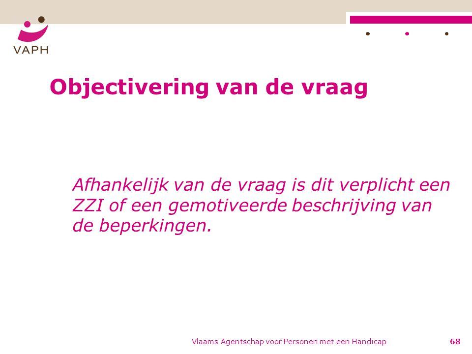 Objectivering van de vraag Afhankelijk van de vraag is dit verplicht een ZZI of een gemotiveerde beschrijving van de beperkingen. Vlaams Agentschap vo