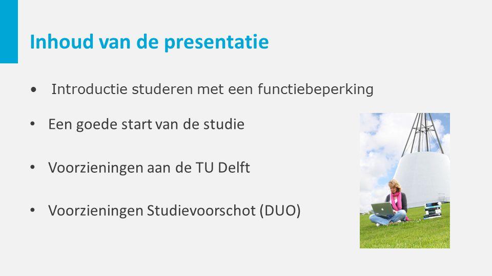 Inhoud van de presentatie Introductie studeren met een functiebeperking Een goede start van de studie Voorzieningen aan de TU Delft Voorzieningen Stud