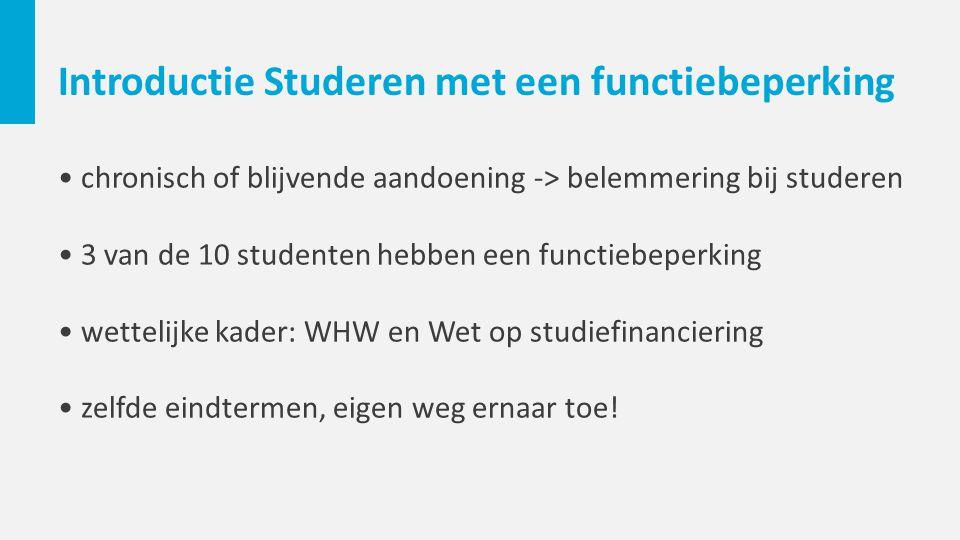 Introductie Studeren met een functiebeperking chronisch of blijvende aandoening -> belemmering bij studeren 3 van de 10 studenten hebben een functiebeperking wettelijke kader: WHW en Wet op studiefinanciering zelfde eindtermen, eigen weg ernaar toe!