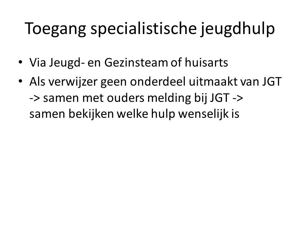 Toegang specialistische jeugdhulp Via Jeugd- en Gezinsteam of huisarts Als verwijzer geen onderdeel uitmaakt van JGT -> samen met ouders melding bij J