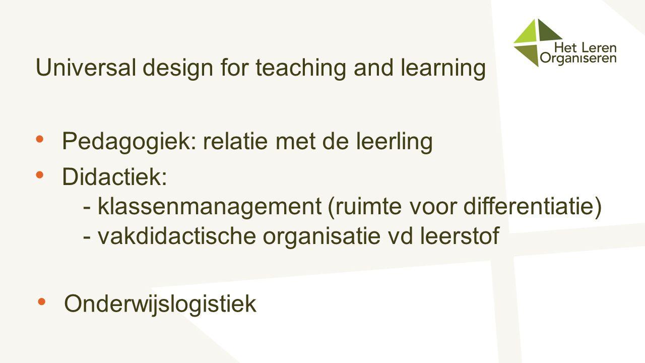 Universal design for teaching and learning Pedagogiek: relatie met de leerling Didactiek: - klassenmanagement (ruimte voor differentiatie) - vakdidact