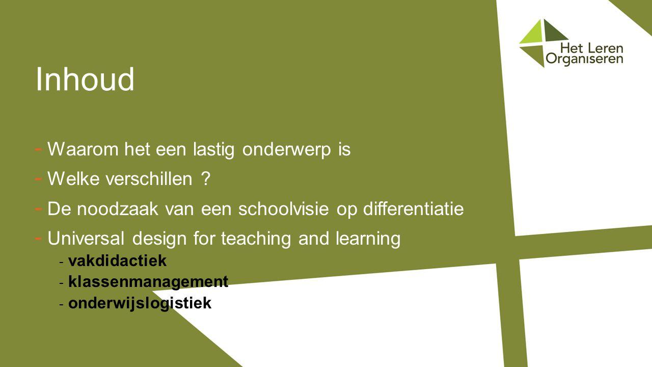 - Waarom het een lastig onderwerp is - Welke verschillen ? - De noodzaak van een schoolvisie op differentiatie - Universal design for teaching and lea