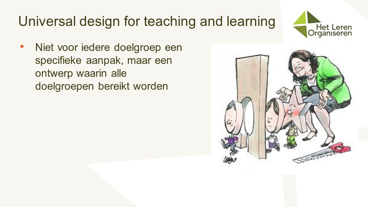 Universal design for teaching and learning Niet voor iedere doelgroep een specifieke aanpak, maar een ontwerp waarin alle doelgroepen bereikt worden