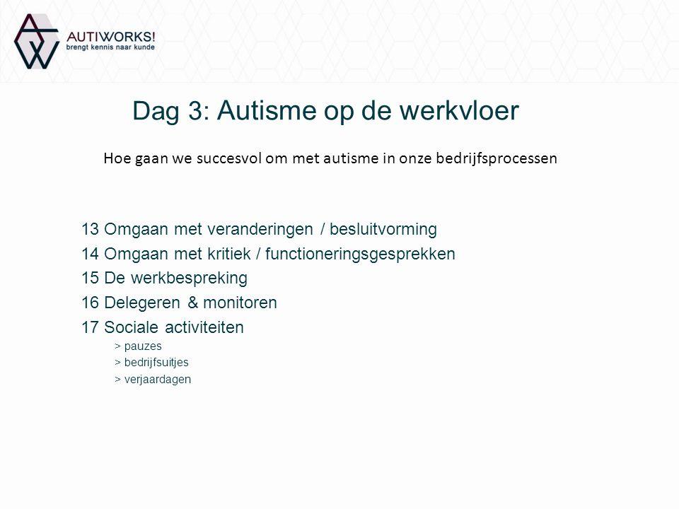 Dag 3: Autisme op de werkvloer 13 Omgaan met veranderingen / besluitvorming 14 Omgaan met kritiek / functioneringsgesprekken 15 De werkbespreking 16 D
