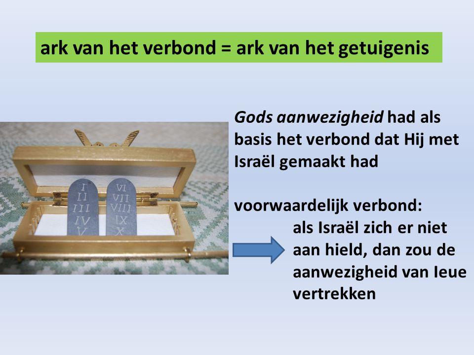 ark van het verbond = ark van het getuigenis Gods aanwezigheid had als basis het verbond dat Hij met Israël gemaakt had voorwaardelijk verbond: als Israël zich er niet aan hield, dan zou de aanwezigheid van Ieue vertrekken