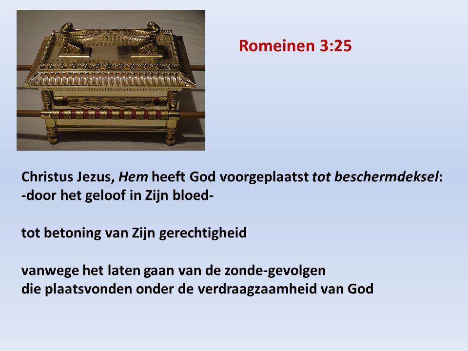 Christus Jezus, Hem heeft God voorgeplaatst tot beschermdeksel: -door het geloof in Zijn bloed- tot betoning van Zijn gerechtigheid vanwege het laten gaan van de zonde-gevolgen die plaatsvonden onder de verdraagzaamheid van God Romeinen 3:25