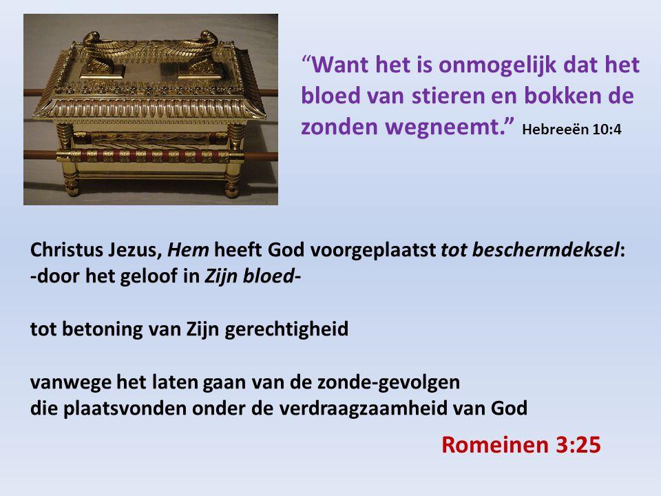 Christus Jezus, Hem heeft God voorgeplaatst tot beschermdeksel: -door het geloof in Zijn bloed- tot betoning van Zijn gerechtigheid vanwege het laten gaan van de zonde-gevolgen die plaatsvonden onder de verdraagzaamheid van God Want het is onmogelijk dat het bloed van stieren en bokken de zonden wegneemt. Hebreeën 10:4 Romeinen 3:25