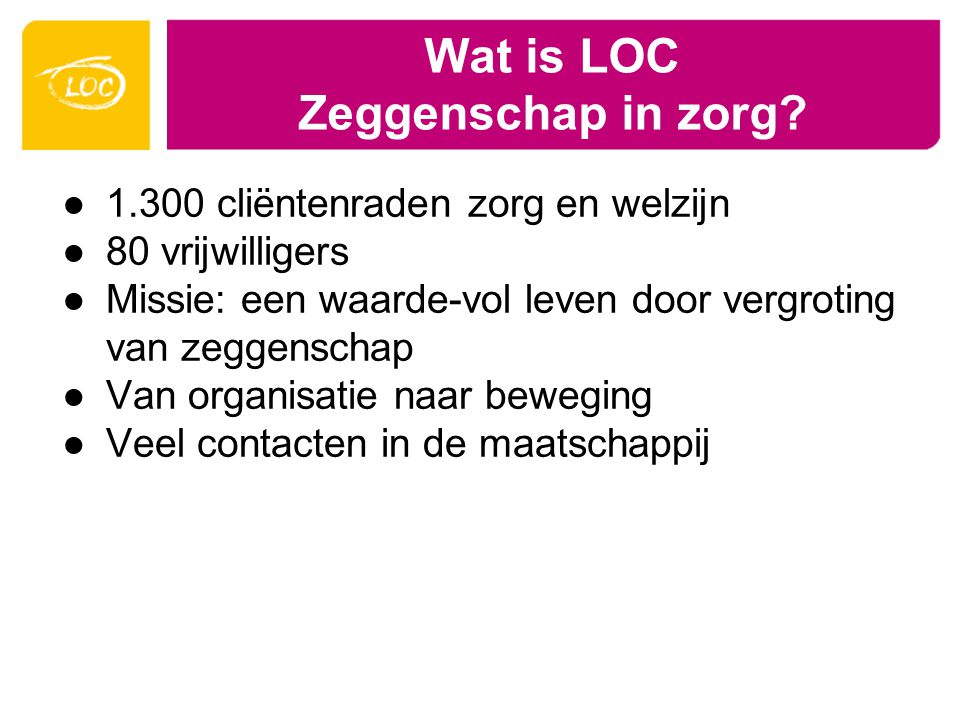 Wat is LOC Zeggenschap in zorg? ●1.300 cliëntenraden zorg en welzijn ●80 vrijwilligers ●Missie: een waarde-vol leven door vergroting van zeggenschap ●