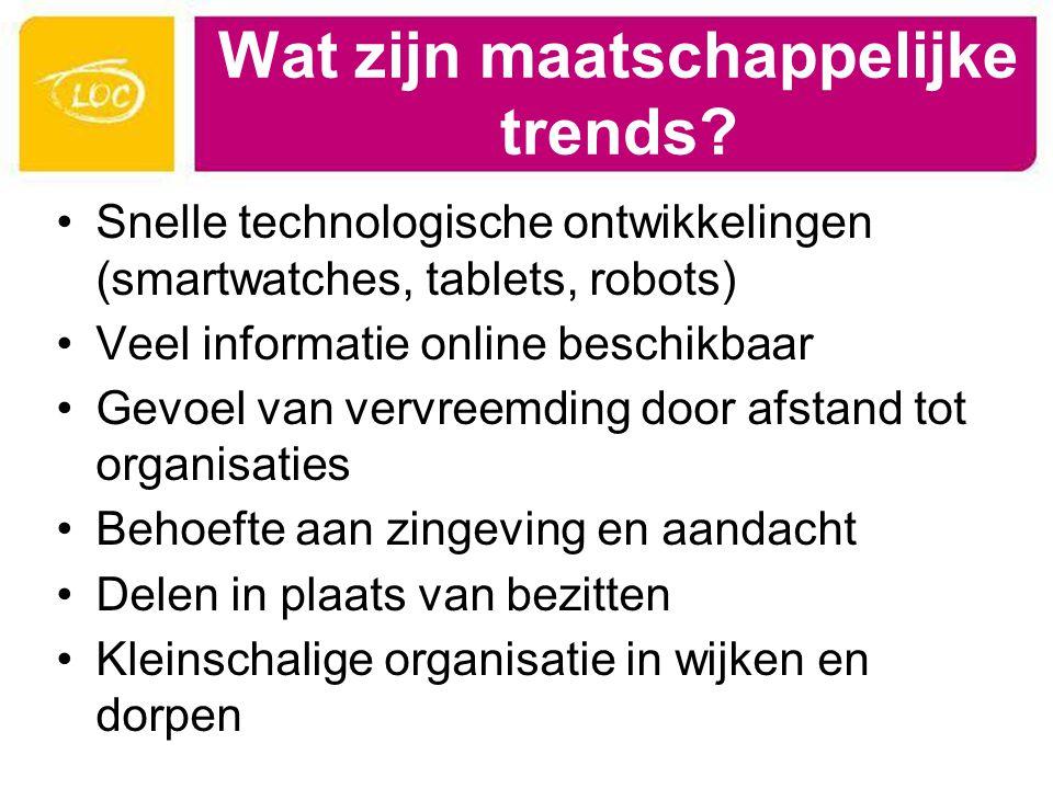 Wat zijn maatschappelijke trends? Snelle technologische ontwikkelingen (smartwatches, tablets, robots) Veel informatie online beschikbaar Gevoel van v