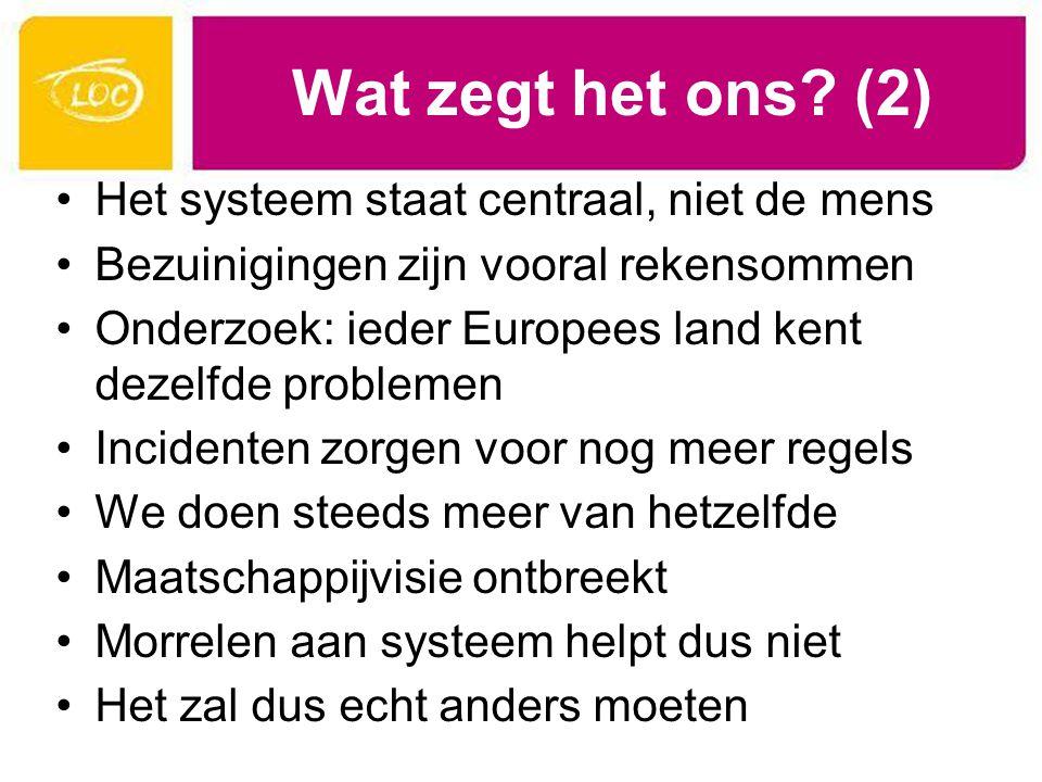 Wat zegt het ons? (2) Het systeem staat centraal, niet de mens Bezuinigingen zijn vooral rekensommen Onderzoek: ieder Europees land kent dezelfde prob