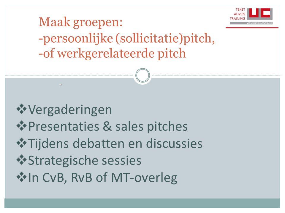 Maak groepen: -persoonlijke (sollicitatie)pitch, -of werkgerelateerde pitch  Vergaderingen  Presentaties & sales pitches  Tijdens debatten en discu