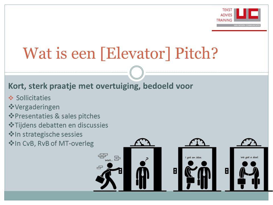 Wat is een [Elevator] Pitch? Kort, sterk praatje met overtuiging, bedoeld voor  Sollicitaties  Vergaderingen  Presentaties & sales pitches  Tijden