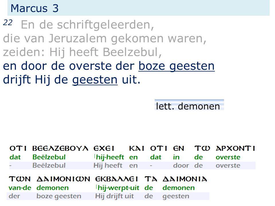 Marcus 3 22 En de schriftgeleerden, die van Jeruzalem gekomen waren, zeiden: Hij heeft Beelzebul, en door de overste der boze geesten drijft Hij de geesten uit.