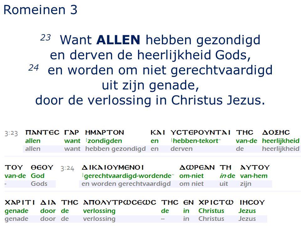 Romeinen 3 23 Want ALLEN hebben gezondigd en derven de heerlijkheid Gods, 24 en worden om niet gerechtvaardigd uit zijn genade, door de verlossing in Christus Jezus.