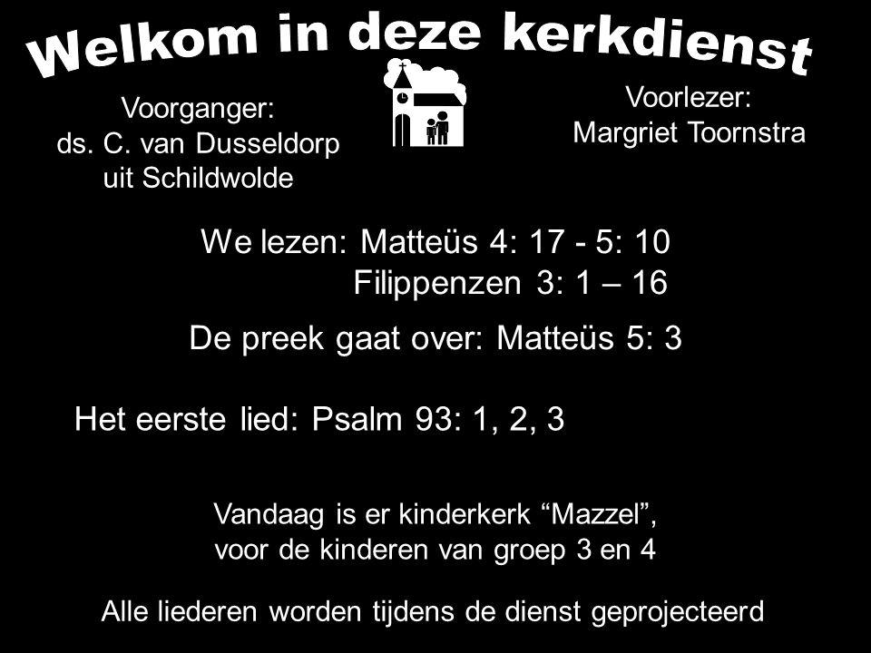 We lezen: Matteüs 4: 17 - 5: 10 Filippenzen 3: 1 – 16 De preek gaat over: Matteüs 5: 3 Alle liederen worden tijdens de dienst geprojecteerd Het eerste lied: Psalm 93: 1, 2, 3 Voorganger: ds.