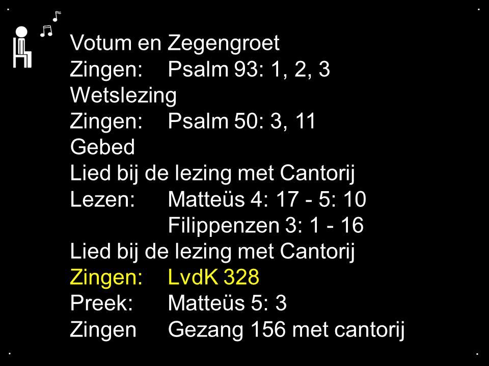 .... Votum en Zegengroet Zingen:Psalm 93: 1, 2, 3 Wetslezing Zingen:Psalm 50: 3, 11 Gebed Lied bij de lezing met Cantorij Lezen:Matteüs 4: 17 - 5: 10