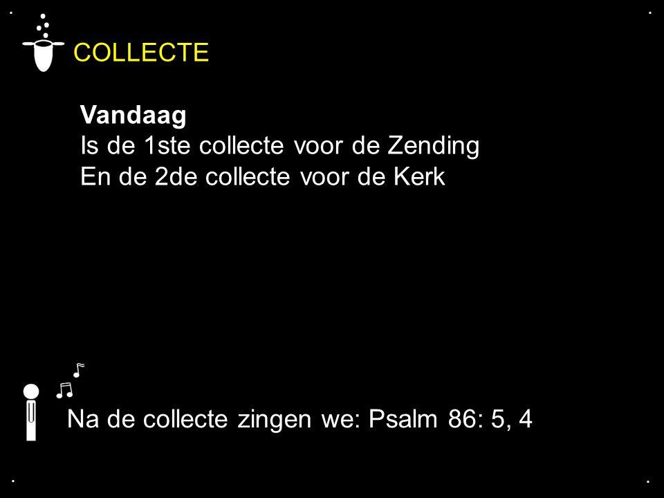 .... COLLECTE Vandaag Is de 1ste collecte voor de Zending En de 2de collecte voor de Kerk Na de collecte zingen we: Psalm 86: 5, 4