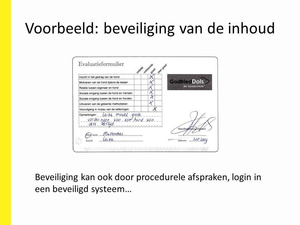 Voorbeeld: beveiliging van de inhoud Beveiliging kan ook door procedurele afspraken, login in een beveiligd systeem…