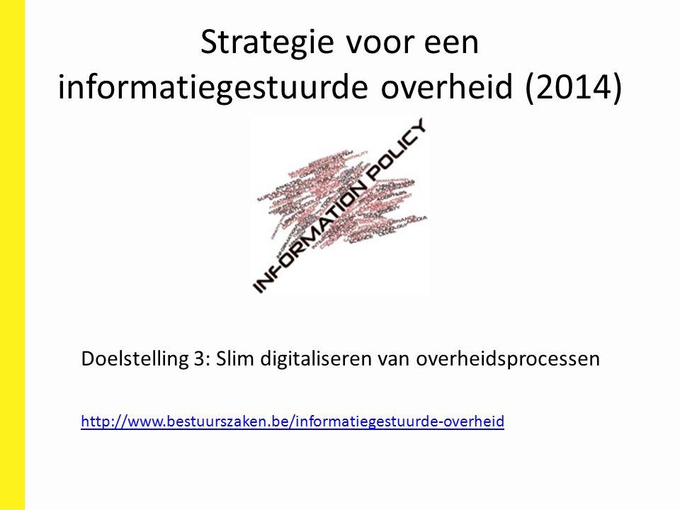 Strategie voor een informatiegestuurde overheid (2014) Doelstelling 3: Slim digitaliseren van overheidsprocessen http://www.bestuurszaken.be/informatiegestuurde-overheid