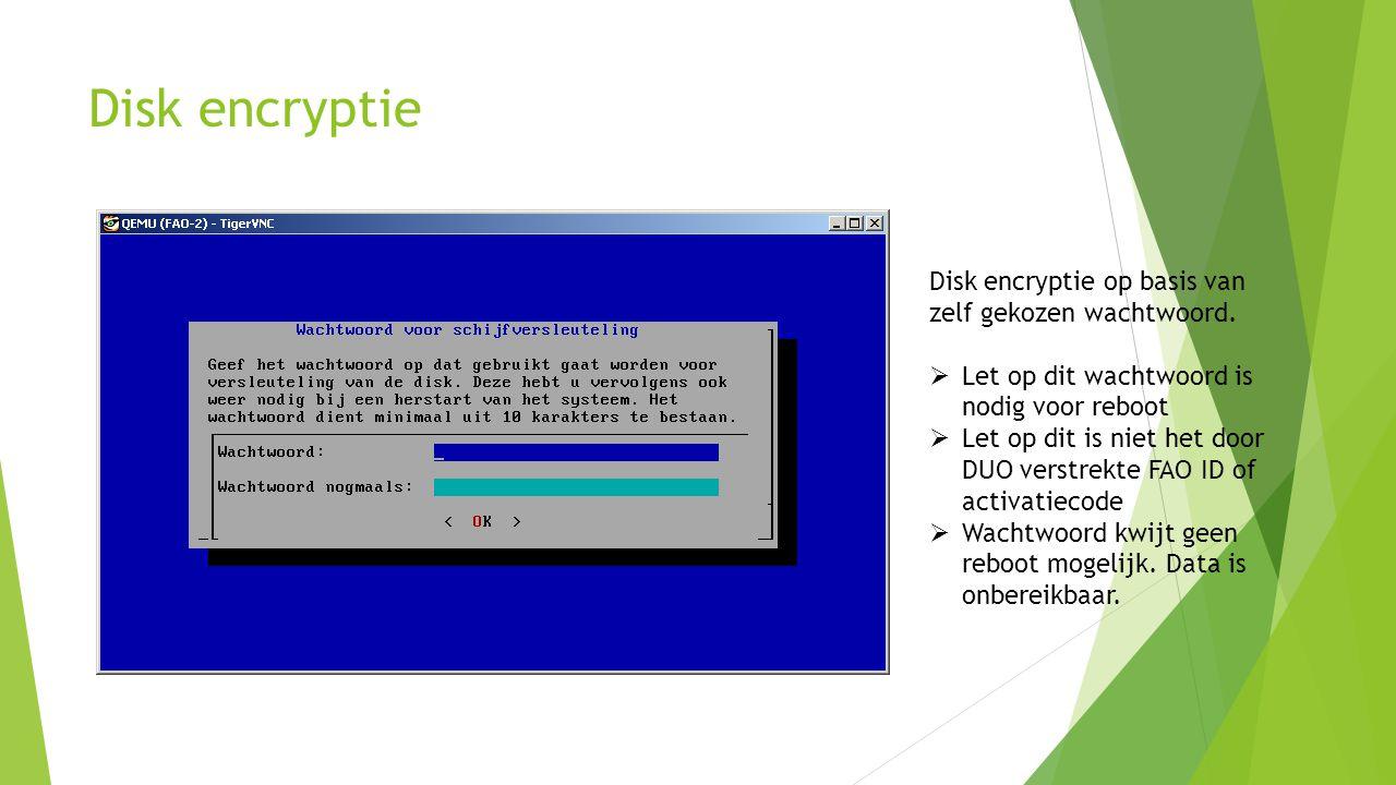 Disk encryptie Disk encryptie op basis van zelf gekozen wachtwoord.  Let op dit wachtwoord is nodig voor reboot  Let op dit is niet het door DUO ver