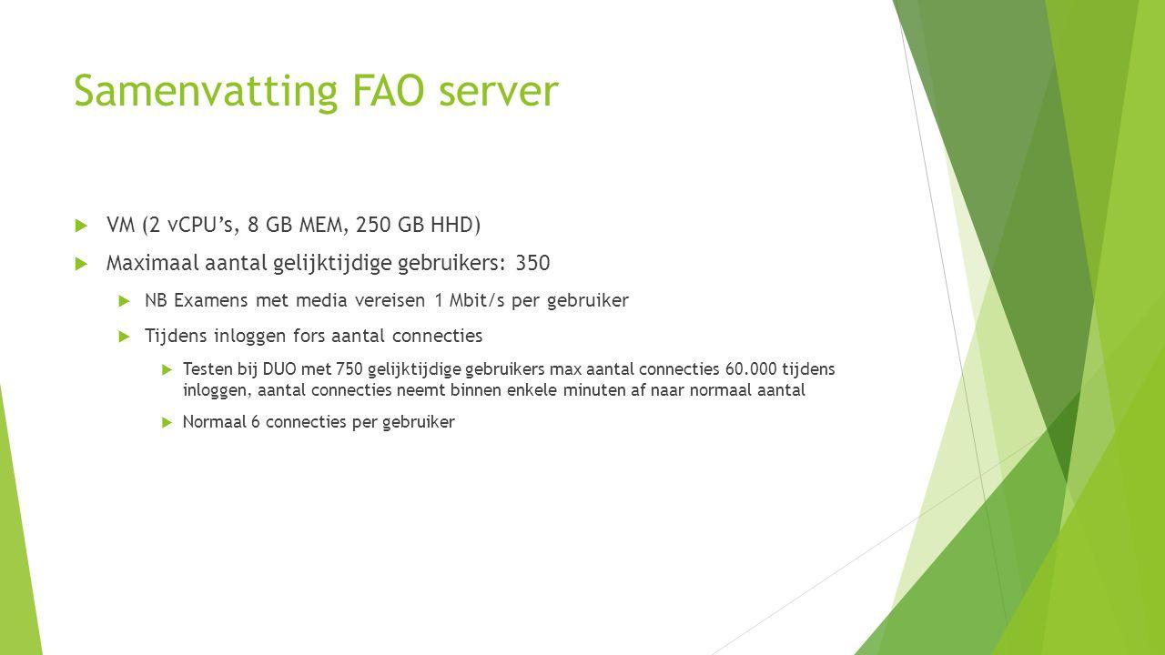 Samenvatting FAO server  VM (2 vCPU's, 8 GB MEM, 250 GB HHD)  Maximaal aantal gelijktijdige gebruikers: 350  NB Examens met media vereisen 1 Mbit/s per gebruiker  Tijdens inloggen fors aantal connecties  Testen bij DUO met 750 gelijktijdige gebruikers max aantal connecties 60.000 tijdens inloggen, aantal connecties neemt binnen enkele minuten af naar normaal aantal  Normaal 6 connecties per gebruiker