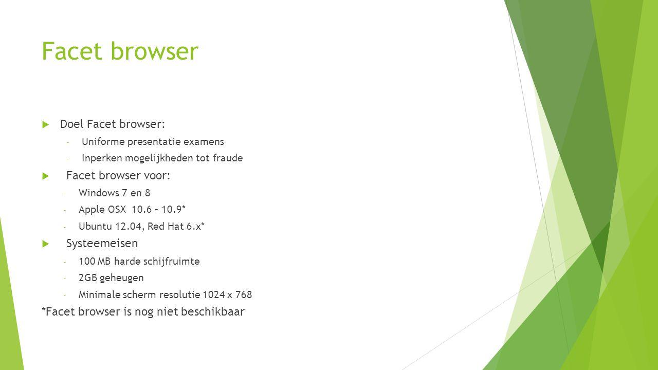 Facet browser  Doel Facet browser: - Uniforme presentatie examens - Inperken mogelijkheden tot fraude  Facet browser voor: - Windows 7 en 8 - Apple OSX 10.6 – 10.9* - Ubuntu 12.04, Red Hat 6.x*  Systeemeisen - 100 MB harde schijfruimte - 2GB geheugen - Minimale scherm resolutie 1024 x 768 *Facet browser is nog niet beschikbaar