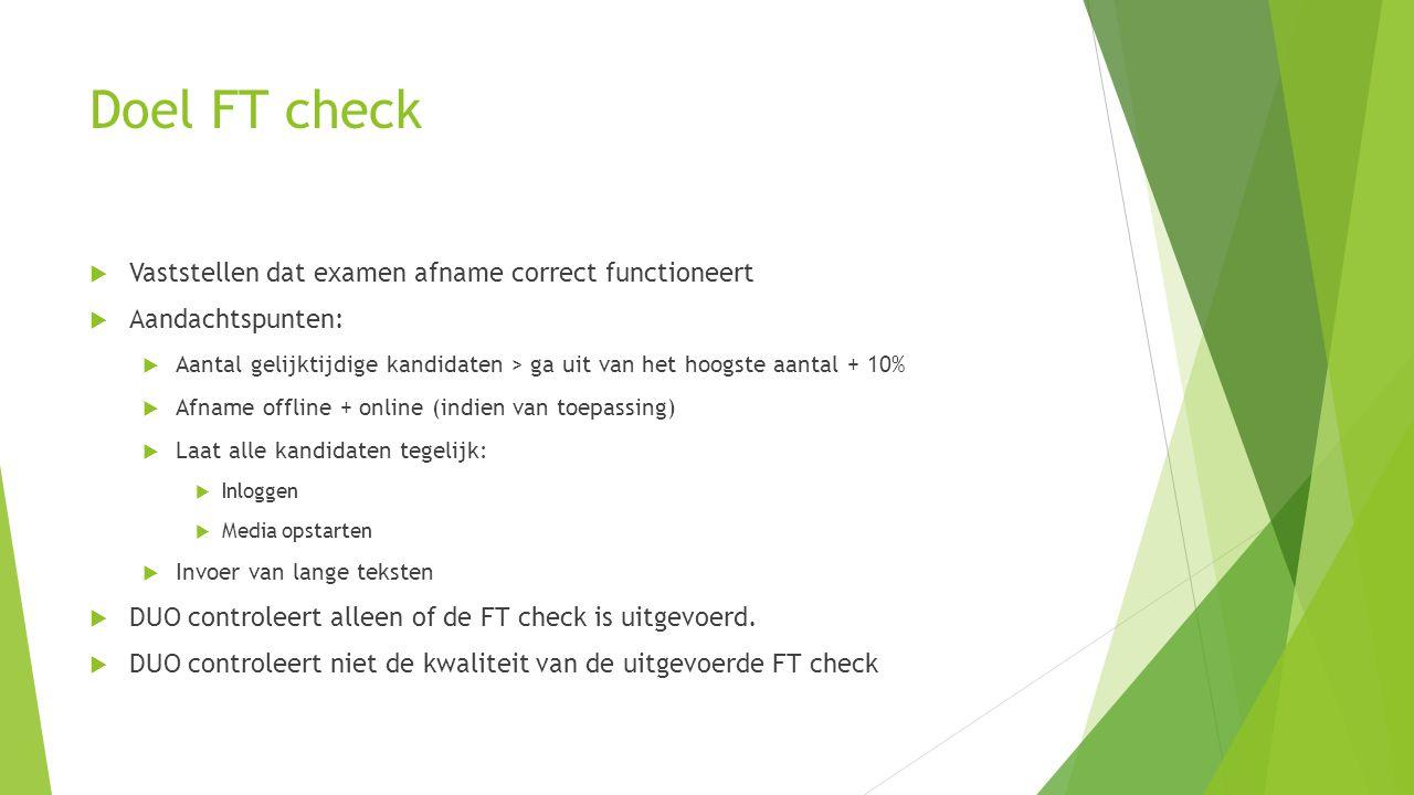 Doel FT check  Vaststellen dat examen afname correct functioneert  Aandachtspunten:  Aantal gelijktijdige kandidaten > ga uit van het hoogste aanta