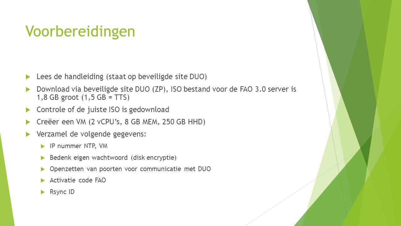 Voorbereidingen  Lees de handleiding (staat op beveiligde site DUO)  Download via beveiligde site DUO (ZP), ISO bestand voor de FAO 3.0 server is 1,8 GB groot (1,5 GB = TTS)  Controle of de juiste ISO is gedownload  Creëer een VM (2 vCPU's, 8 GB MEM, 250 GB HHD)  Verzamel de volgende gegevens:  IP nummer NTP, VM  Bedenk eigen wachtwoord (disk encryptie)  Openzetten van poorten voor communicatie met DUO  Activatie code FAO  Rsync ID
